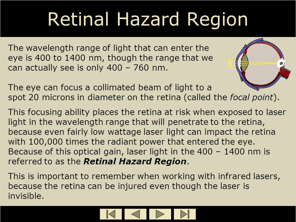 Retinal Hazard Region The wavelength range of light that can enter the eye is 400 to 1400 nm, though the range that we can actually see is only 400 –