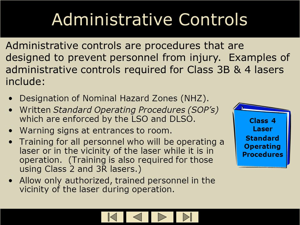 Administrative Controls Designation of Nominal Hazard Zones (NHZ). Written Standard Operating Procedures (SOP's) which are enforced by the LSO and DLS