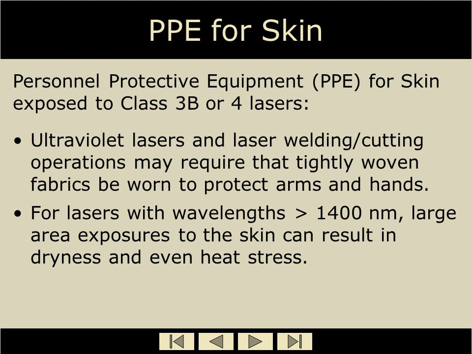 PPE for Skin Ultraviolet lasers and laser welding/cutting operations may require that tightly woven fabrics be worn to protect arms and hands. For las