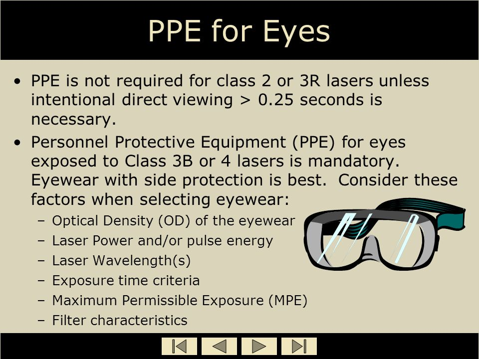 PPE for Eyes PPE is not required for class 2 or 3R lasers unless intentional direct viewing > 0.25 seconds is necessary. Personnel Protective Equipmen
