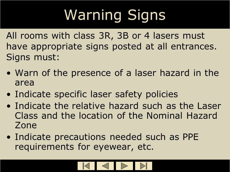 Warning Signs Warn of the presence of a laser hazard in the area Indicate specific laser safety policies Indicate the relative hazard such as the Lase