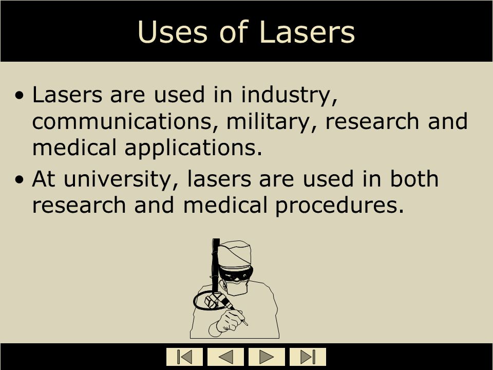 Uses of Lasers Lasers are used in industry, communications, military, research and medical applications. At university, lasers are used in both resear