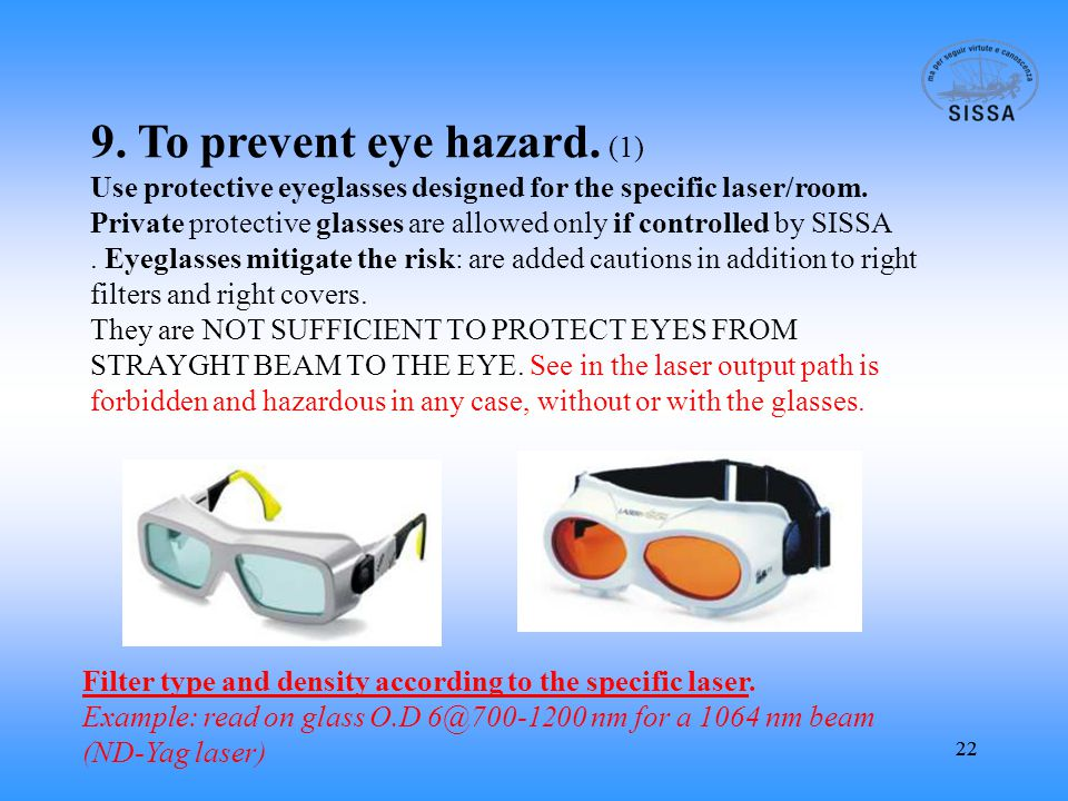 22 9. To prevent eye hazard. (1) Use protective eyeglasses designed for the specific laser/room.