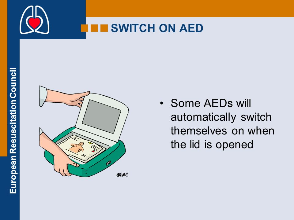 European Resuscitation Council Call 112 Approach safely Check response Shout for help Open airway Check breathing Attach AED Follow voice prompts