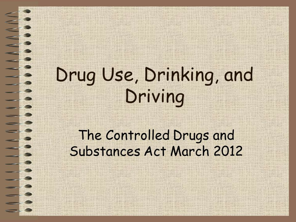Drug Use, Drinking, and Driving The Controlled Drugs and Substances Act March 2012