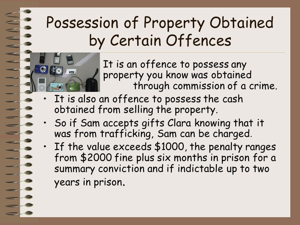 Possession of Property Obtained by Certain Offences It is an offence to possess any property you know was obtained through commission of a crime.