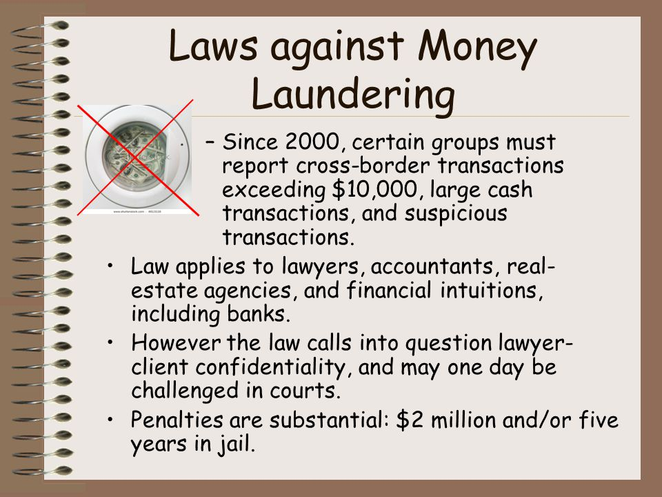 Laws against Money Laundering –Since 2000, certain groups must report cross-border transactions exceeding $10,000, large cash transactions, and suspic
