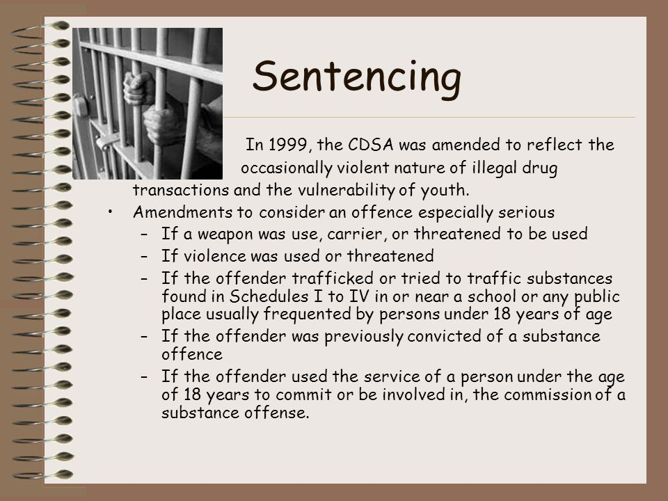 Sentencing In 1999, the CDSA was amended to reflect the occasionally violent nature of illegal drug transactions and the vulnerability of youth.