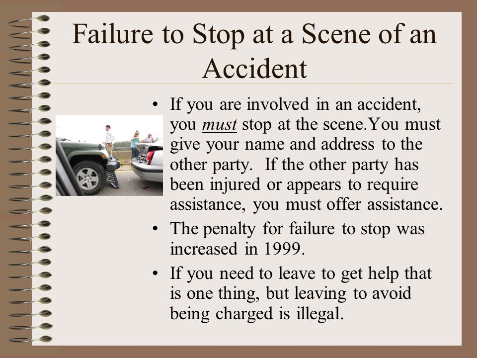 Failure to Stop at a Scene of an Accident If you are involved in an accident, you must stop at the scene.You must give your name and address to the other party.