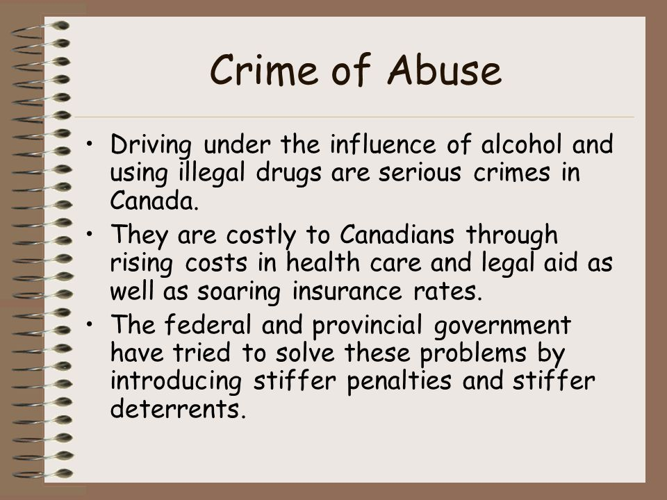 Crime of Abuse Driving under the influence of alcohol and using illegal drugs are serious crimes in Canada.