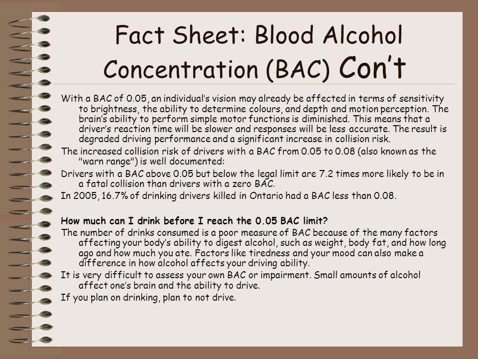 Fact Sheet: Blood Alcohol Concentration (BAC) Con't With a BAC of 0.05, an individual's vision may already be affected in terms of sensitivity to brightness, the ability to determine colours, and depth and motion perception.