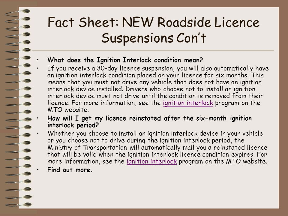 Fact Sheet: NEW Roadside Licence Suspensions Con't What does the Ignition Interlock condition mean.
