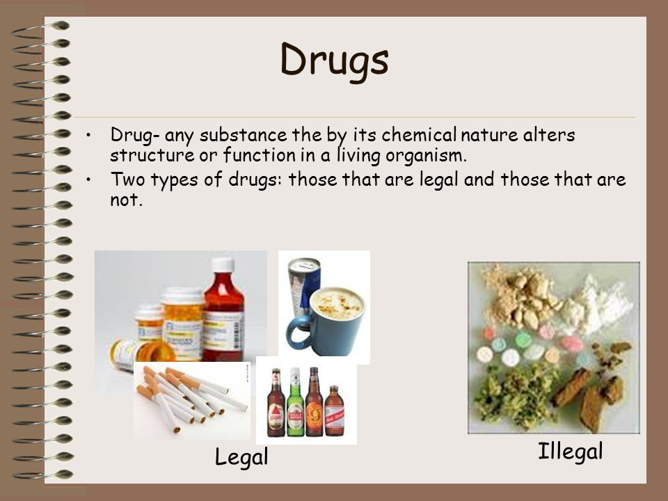 Drugs Drug- any substance the by its chemical nature alters structure or function in a living organism. Two types of drugs: those that are legal and t