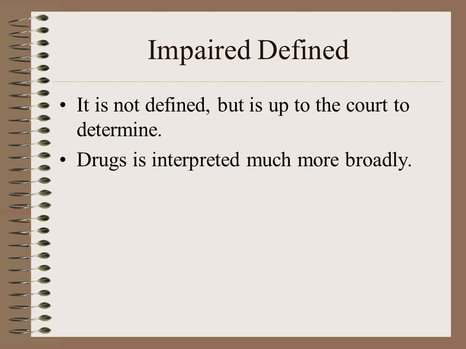 Impaired Defined It is not defined, but is up to the court to determine. Drugs is interpreted much more broadly.