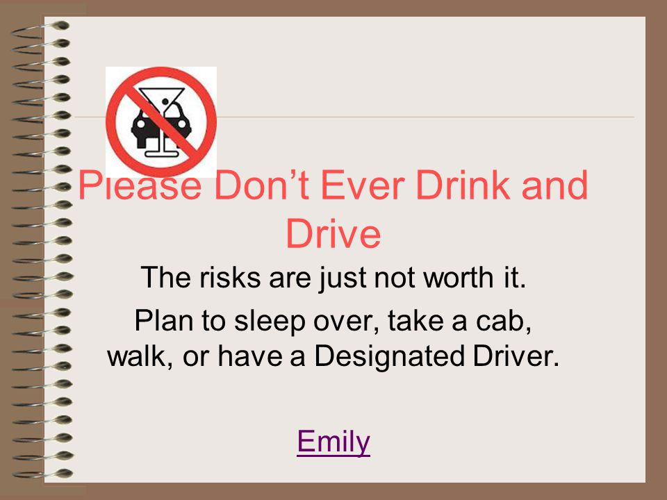 Please Don't Ever Drink and Drive The risks are just not worth it. Plan to sleep over, take a cab, walk, or have a Designated Driver. Emily