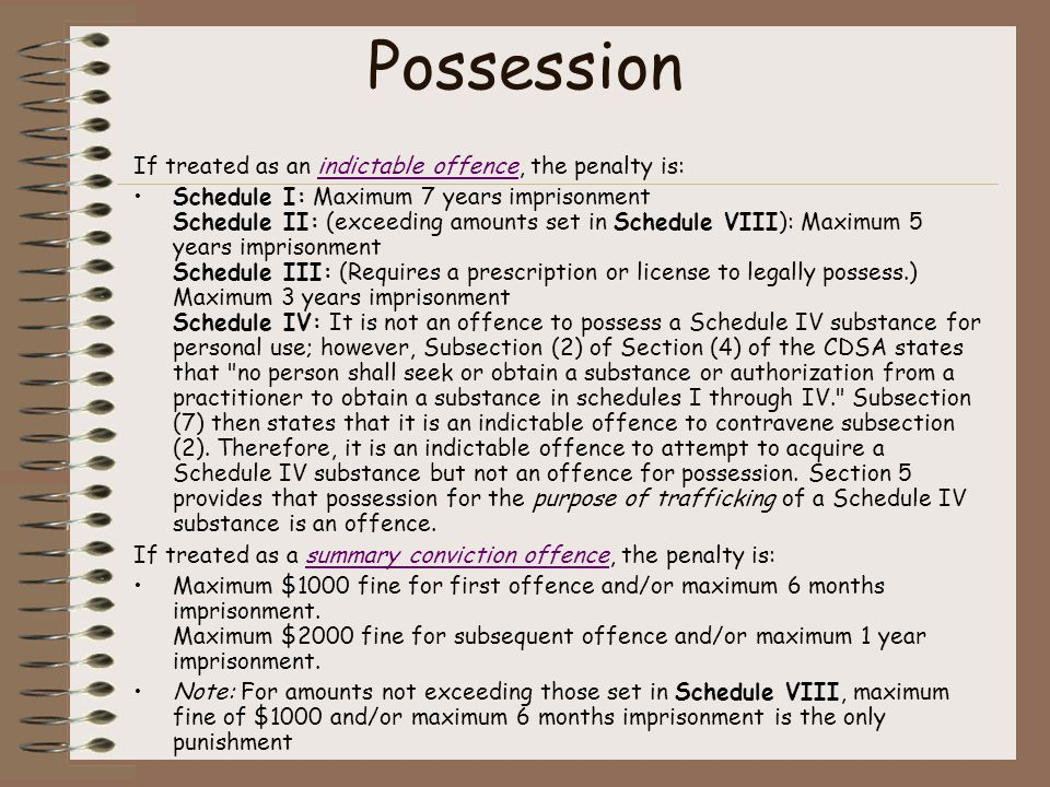 Possession If treated as an indictable offence, the penalty is:indictable offence Schedule I: Maximum 7 years imprisonment Schedule II: (exceeding amounts set in Schedule VIII): Maximum 5 years imprisonment Schedule III: (Requires a prescription or license to legally possess.) Maximum 3 years imprisonment Schedule IV: It is not an offence to possess a Schedule IV substance for personal use; however, Subsection (2) of Section (4) of the CDSA states that no person shall seek or obtain a substance or authorization from a practitioner to obtain a substance in schedules I through IV. Subsection (7) then states that it is an indictable offence to contravene subsection (2).