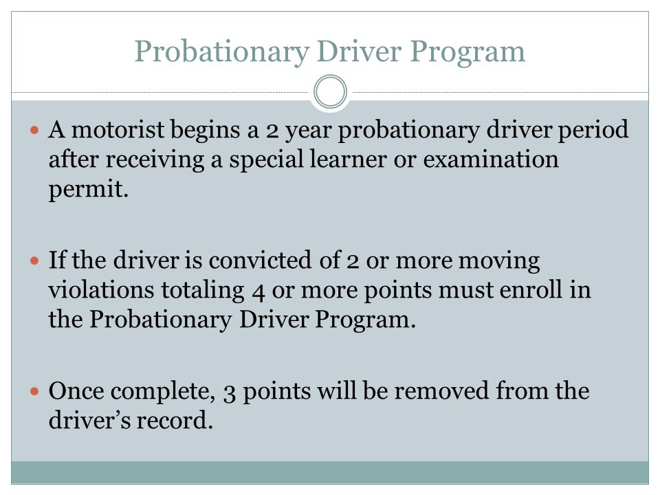 Probationary Driver Program A motorist begins a 2 year probationary driver period after receiving a special learner or examination permit.