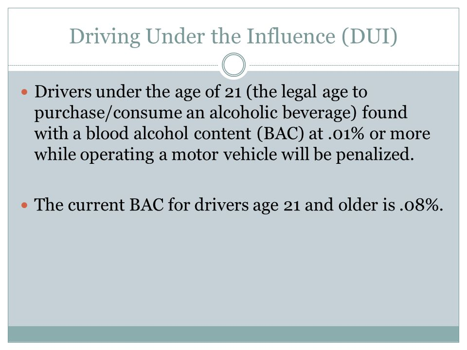 Driving Under the Influence (DUI) Drivers under the age of 21 (the legal age to purchase/consume an alcoholic beverage) found with a blood alcohol con