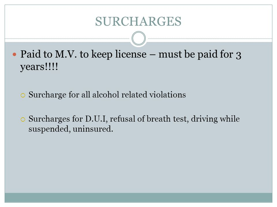 SURCHARGES Paid to M.V. to keep license – must be paid for 3 years!!!!  Surcharge for all alcohol related violations  Surcharges for D.U.I, refusal