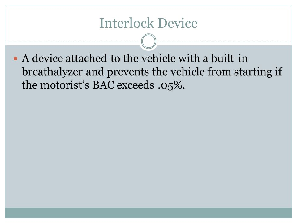 Interlock Device A device attached to the vehicle with a built-in breathalyzer and prevents the vehicle from starting if the motorist's BAC exceeds.05%.