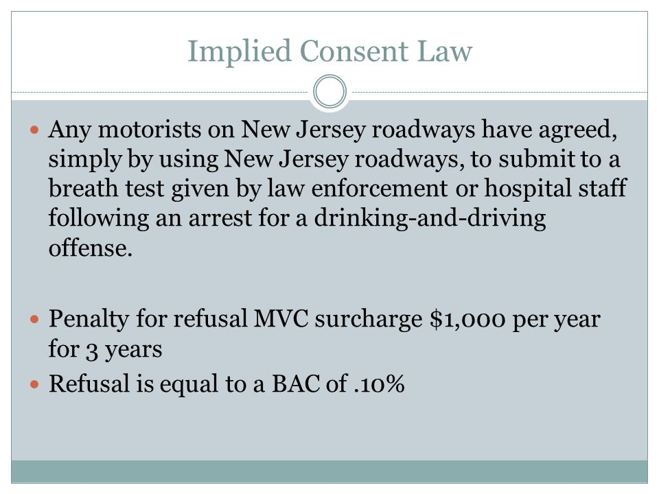 Implied Consent Law Any motorists on New Jersey roadways have agreed, simply by using New Jersey roadways, to submit to a breath test given by law enf