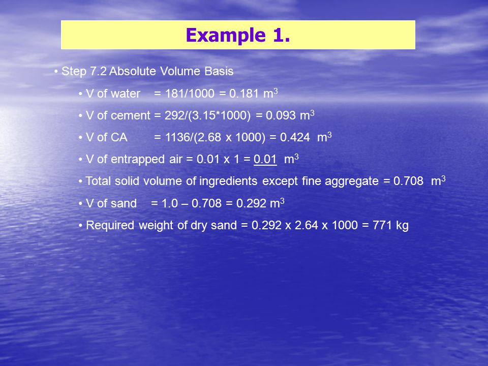 Example 1. Step 7.2 Absolute Volume Basis V of water = 181/1000 = 0.181 m 3 V of cement = 292/(3.15*1000) = 0.093 m 3 V of CA = 1136/(2.68 x 1000) = 0
