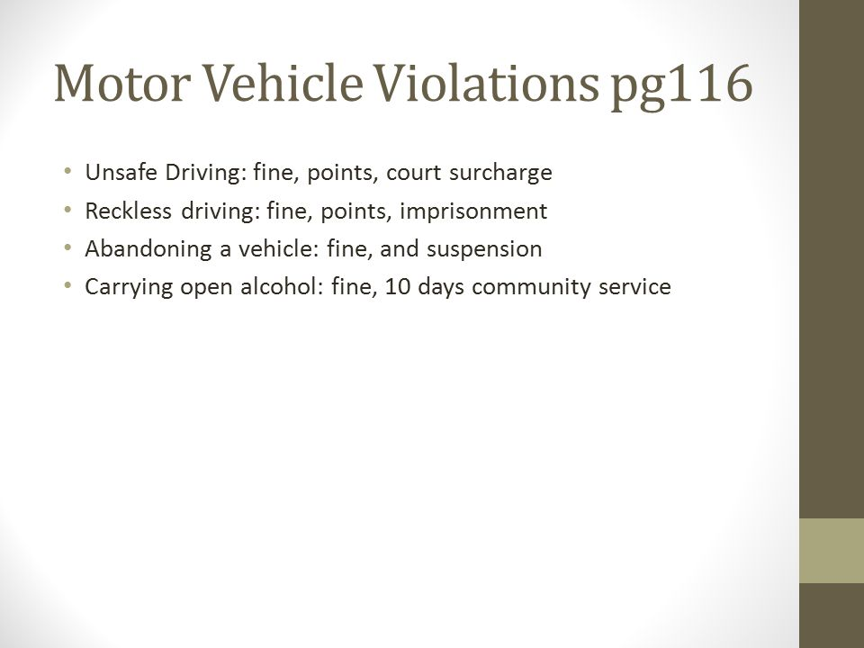 Motor Vehicle Violations pg116 Unsafe Driving: fine, points, court surcharge Reckless driving: fine, points, imprisonment Abandoning a vehicle: fine, and suspension Carrying open alcohol: fine, 10 days community service