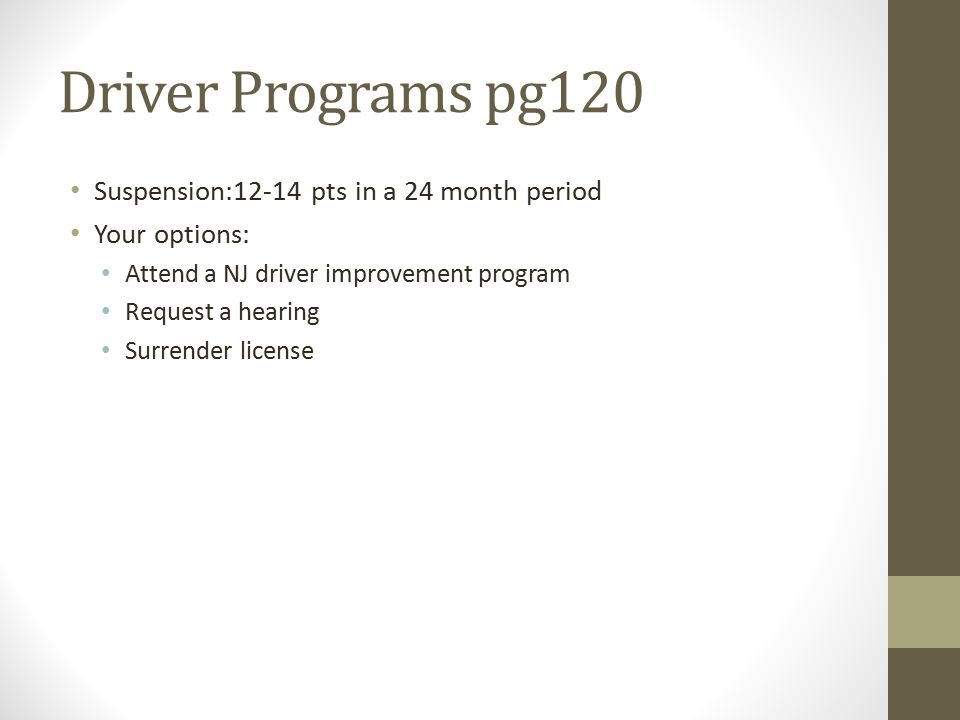 Driver Programs pg120 Suspension:12-14 pts in a 24 month period Your options: Attend a NJ driver improvement program Request a hearing Surrender license