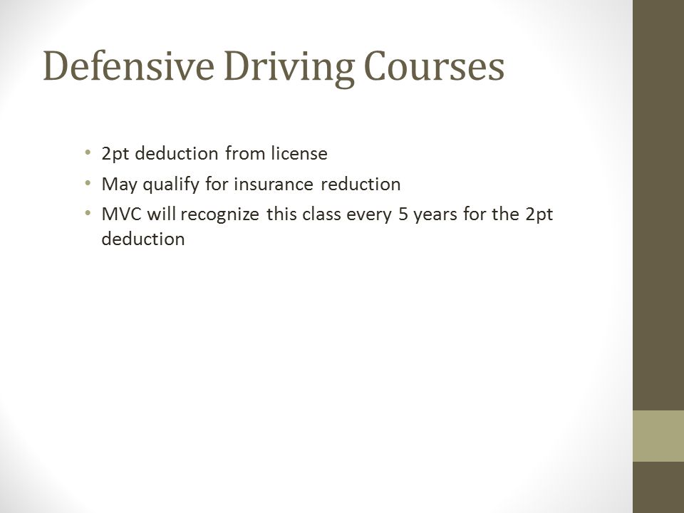 Defensive Driving Courses 2pt deduction from license May qualify for insurance reduction MVC will recognize this class every 5 years for the 2pt deduction