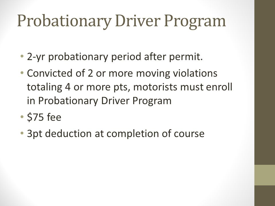 Probationary Driver Program 2-yr probationary period after permit. Convicted of 2 or more moving violations totaling 4 or more pts, motorists must enr
