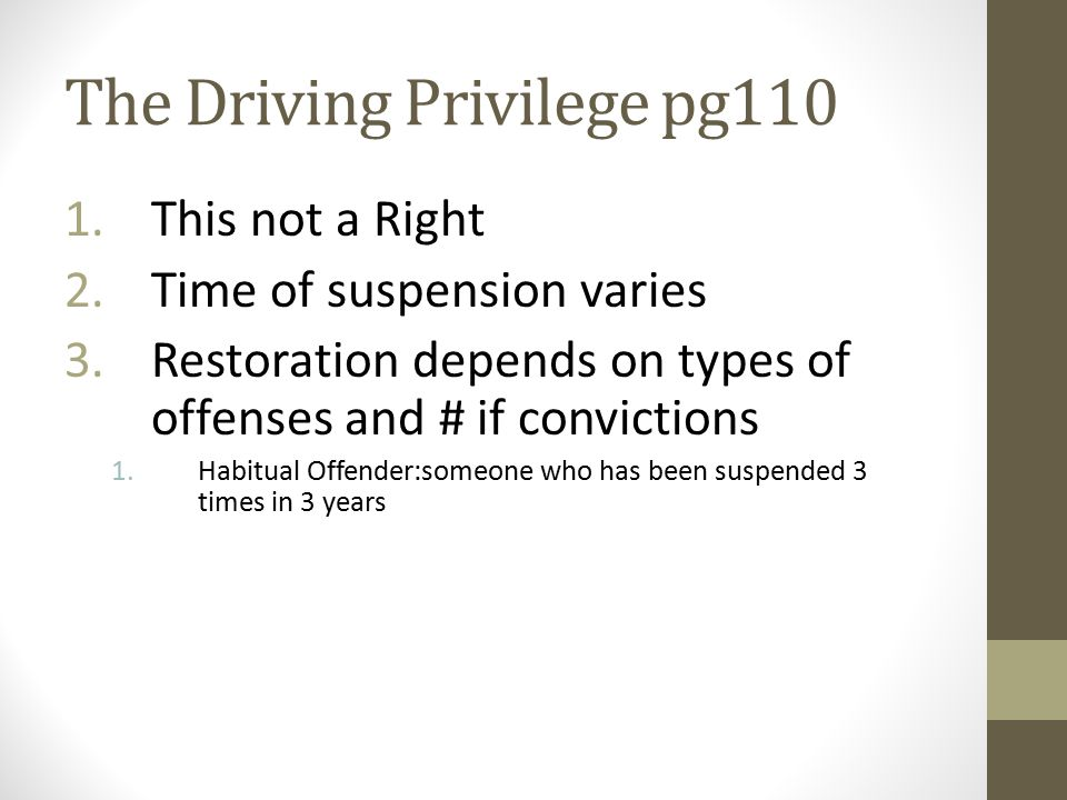 The Driving Privilege pg110 1.This not a Right 2.Time of suspension varies 3.Restoration depends on types of offenses and # if convictions 1.Habitual