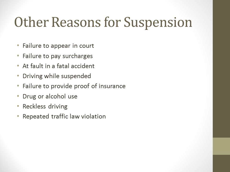 Other Reasons for Suspension Failure to appear in court Failure to pay surcharges At fault in a fatal accident Driving while suspended Failure to provide proof of insurance Drug or alcohol use Reckless driving Repeated traffic law violation