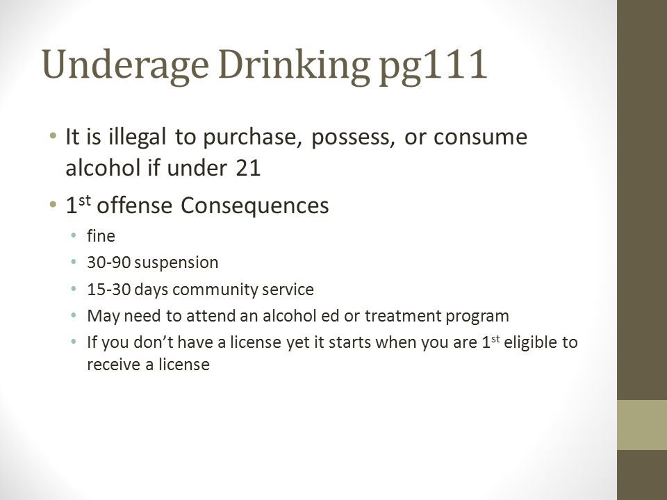 Underage Drinking pg111 It is illegal to purchase, possess, or consume alcohol if under 21 1 st offense Consequences fine 30-90 suspension 15-30 days community service May need to attend an alcohol ed or treatment program If you don't have a license yet it starts when you are 1 st eligible to receive a license