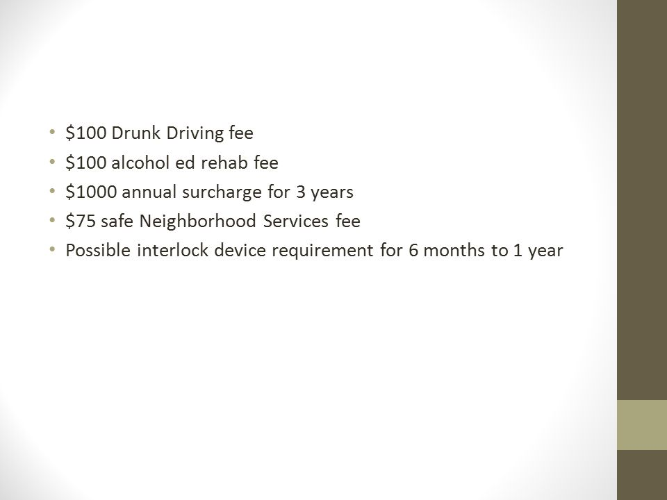 $100 Drunk Driving fee $100 alcohol ed rehab fee $1000 annual surcharge for 3 years $75 safe Neighborhood Services fee Possible interlock device requirement for 6 months to 1 year