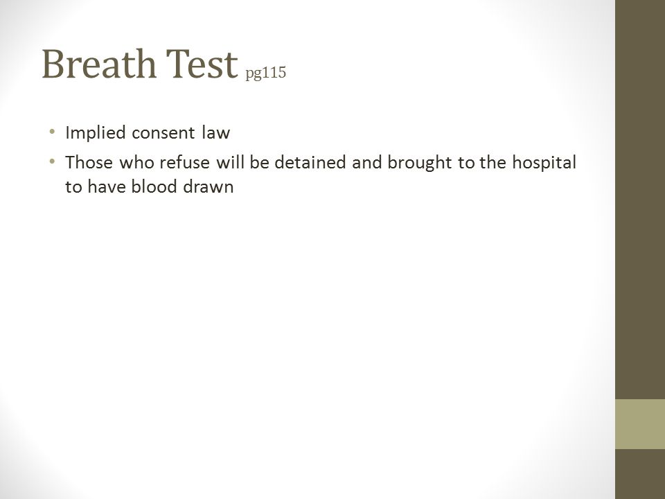 Breath Test pg115 Implied consent law Those who refuse will be detained and brought to the hospital to have blood drawn