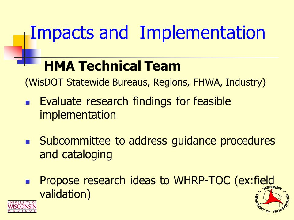 Impacts and Implementation HMA Technical Team (WisDOT Statewide Bureaus, Regions, FHWA, Industry) Evaluate research findings for feasible implementati
