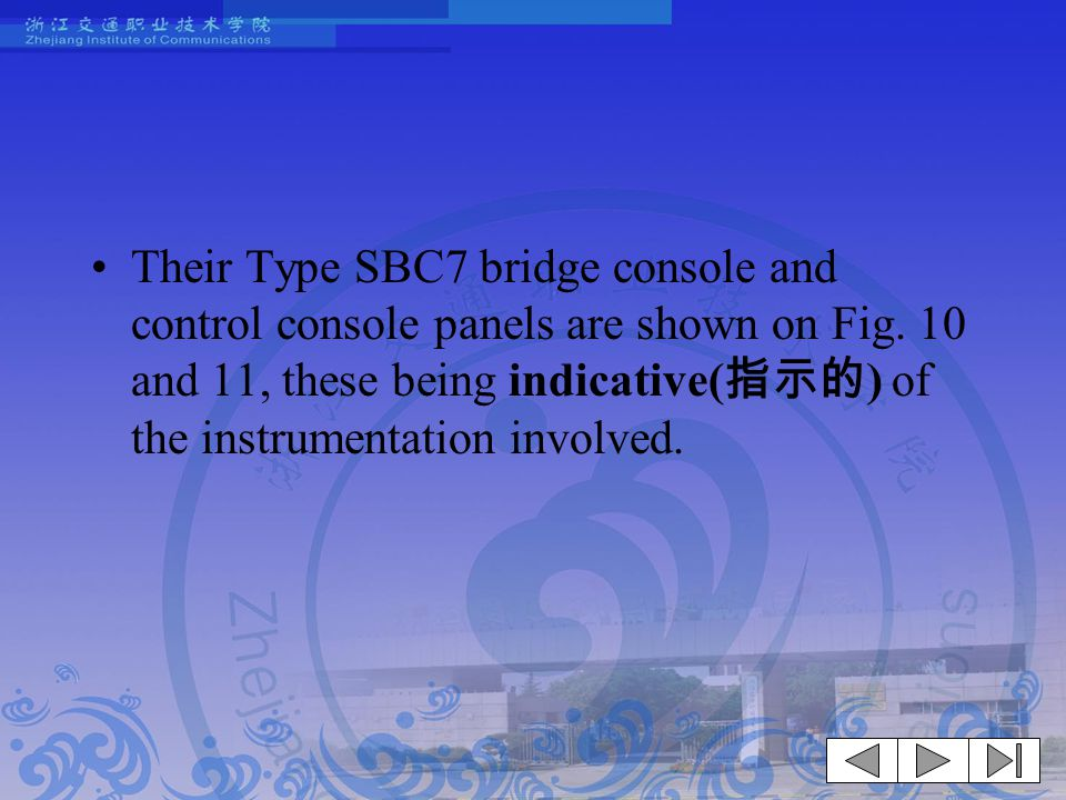 Their Type SBC7 bridge console and control console panels are shown on Fig. 10 and 11, these being indicative( 指示的 ) of the instrumentation involved.