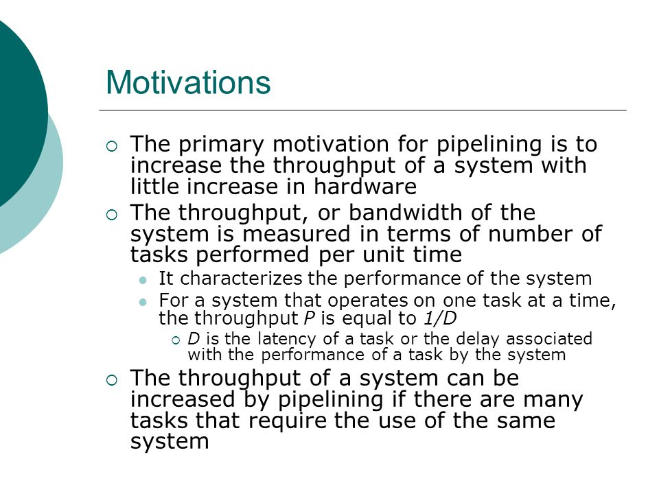 Motivations (cont.) The actual latency for each task still remains the same or may even increase slightly  Pipelining involves partitioning the system into multiple stages with added buffering between the stages These stages and the interstage buffers constitute the pipeline The computation carried out by the original system is decomposed into k subcomputations, carried out in the k stages of the pipeline A new task can start into the pipeline as soon as the previous task has traversed the first stage