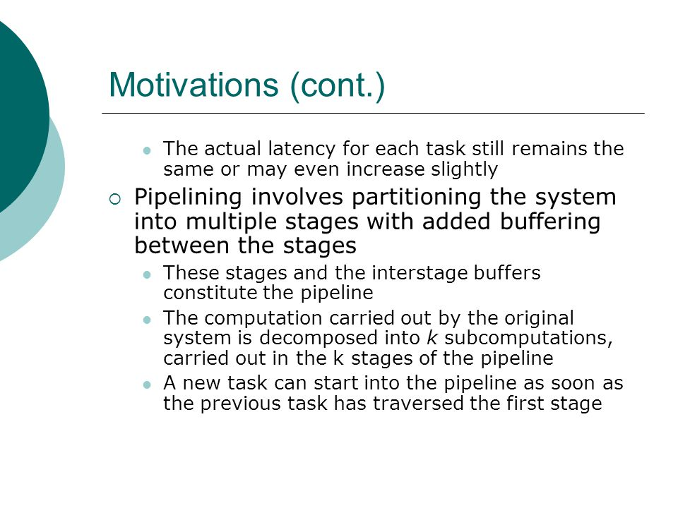 Motivations (cont.) Instead of initiating a new task every D units of time, a new task can be initiated every D/k units of time  k is the number of stages in the pipeline The processing of k computations is now overlapped in the pipeline  Assume the original latency of D has been evenly partitioned into k stages and that no additional delay is introduced by the added buffers  Given that the total number of tasks to be processed is very large, the throughput of a pipelined system can potentially approach k times that of a nonpipelined system This potential performance increase by a factor of k by simply adding new buffers in a k-stage pipeline is the primary attraction of the pipelined design