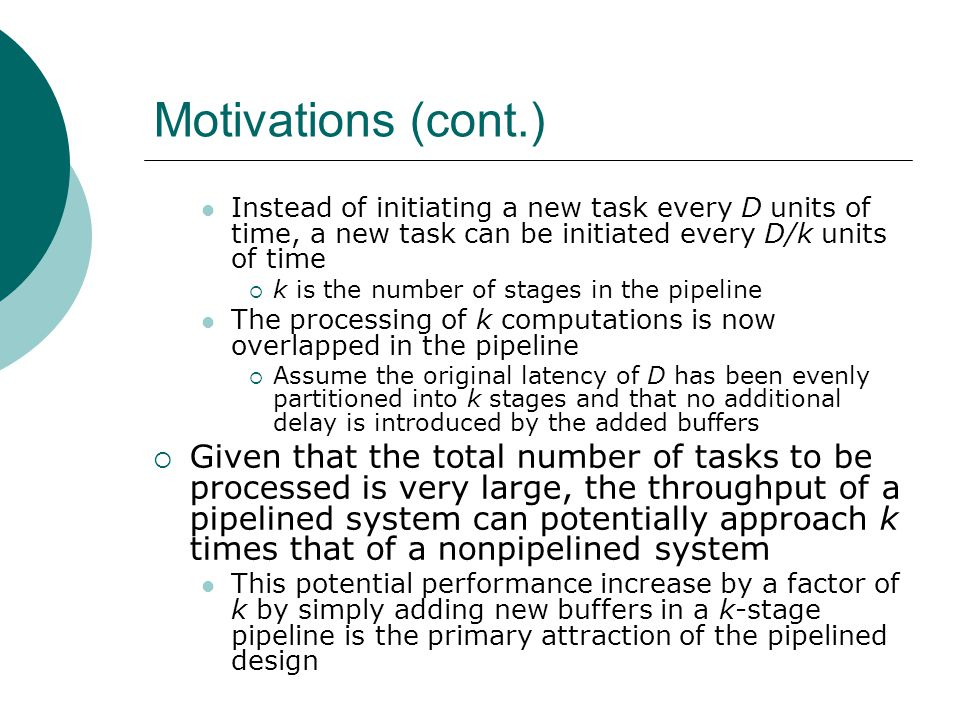 Pipelining Idealism  The motivation for a k-stage pipelined design is to achieve a k-fold increase in throughput The three-stage pipelined floating-point multiplier only achieved a factor of 2.3 increase in throughput  The k-fold increase in throughput represents the ideal case and is based on three idealized assumptions Referred to as the pipelining idealism The understanding of pipelining idealism is crucial to the appreciation of pipelined designs