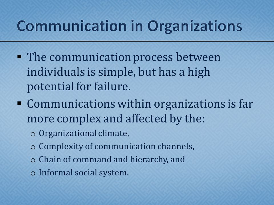  Chain of command o Filters messages and may be a barrier o Downward communication – allows executives a clear path to send information to subordinates o Horizontal communication – enables members at the same level to share information, solve problems, and coordinate activities  Informal communication o A reaction to cumbersome formal communication channels – the grapevine.