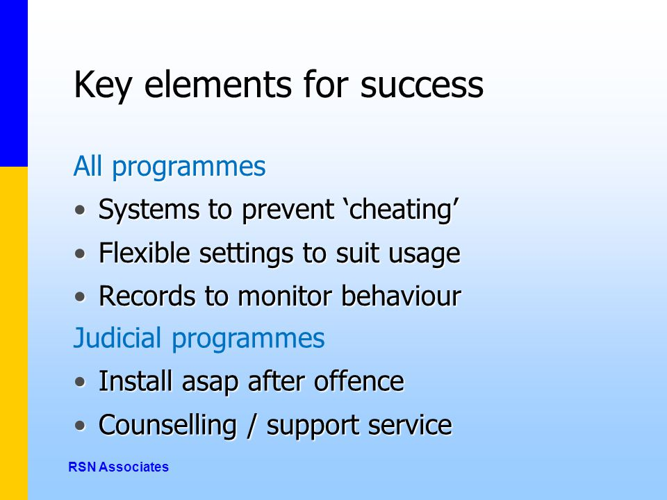 Key elements for success All programmes Systems to prevent 'cheating'Systems to prevent 'cheating' Flexible settings to suit usageFlexible settings to suit usage Records to monitor behaviourRecords to monitor behaviour RSN Associates Judicial programmes Install asap after offenceInstall asap after offence Counselling / support serviceCounselling / support service