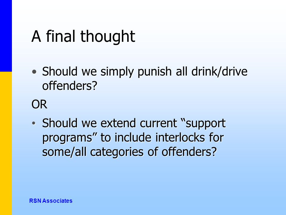A final thought Should we simply punish all drink/drive offenders Should we simply punish all drink/drive offenders OR Should we extend current support programs to include interlocks for some/all categories of offenders.