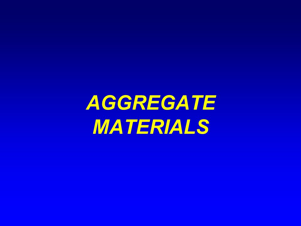AGGREGATES (cont'd) Overview Definition: Usually refers to mineral particles but can relate to byproducts or waste materials.