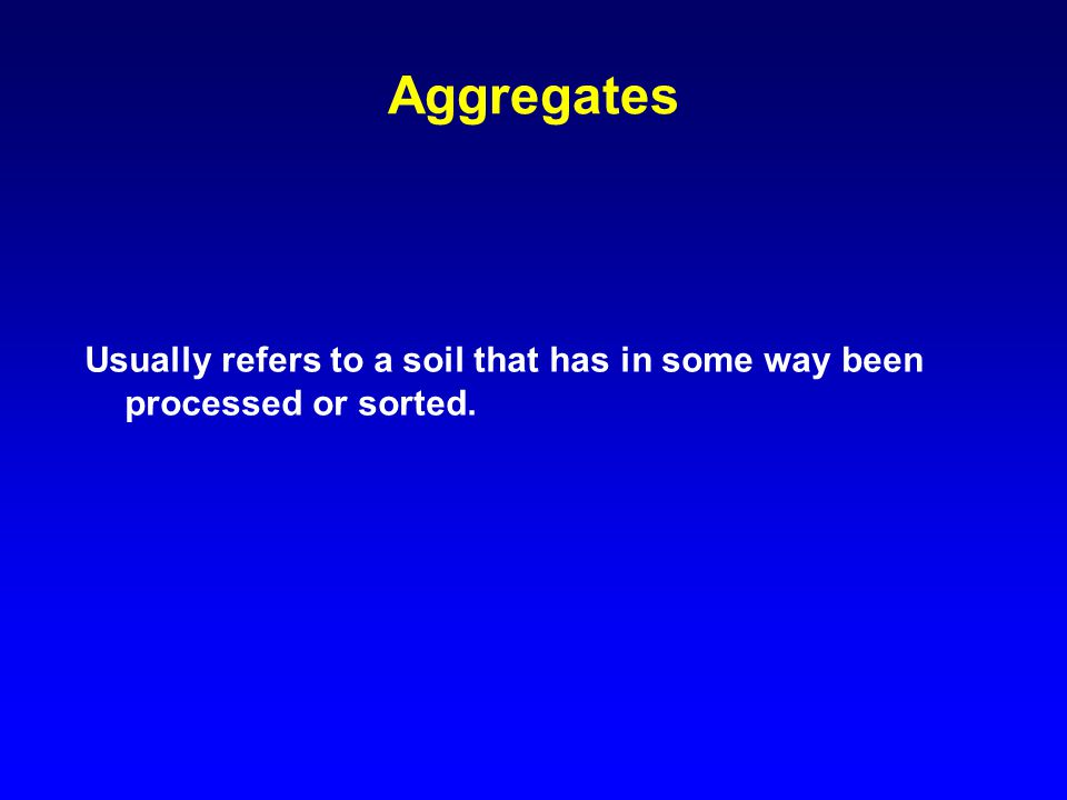 Aggregates Usually refers to a soil that has in some way been processed or sorted.