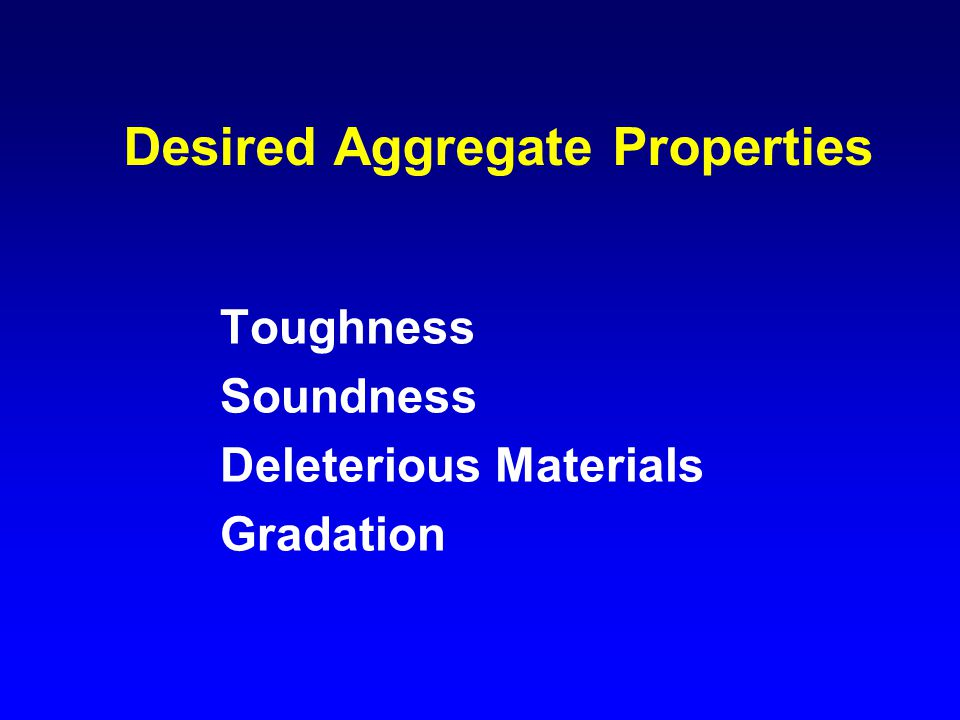 Desired Aggregate Properties Toughness Soundness Deleterious Materials Gradation