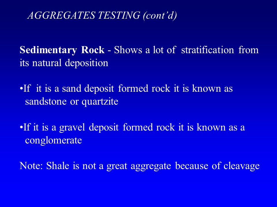 Sedimentary Rock - Shows a lot of stratification from its natural deposition If it is a sand deposit formed rock it is known as sandstone or quartzite If it is a gravel deposit formed rock it is known as a conglomerate Note: Shale is not a great aggregate because of cleavage AGGREGATES TESTING (cont'd)