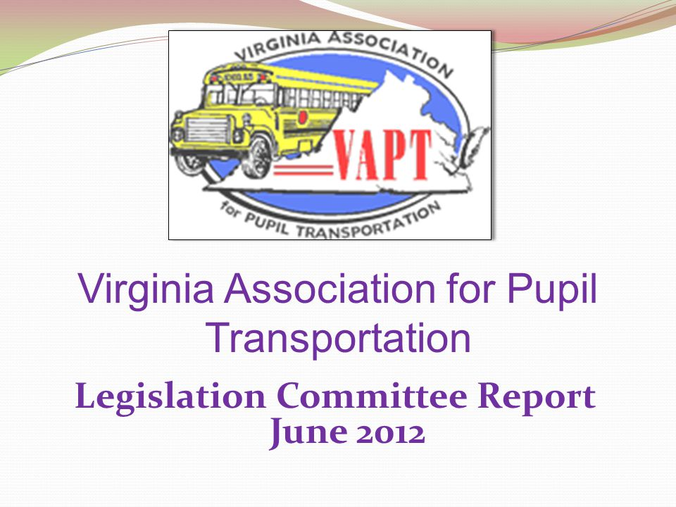 Virginia Association for Pupil Transportation Legislation Committee Report June 2012