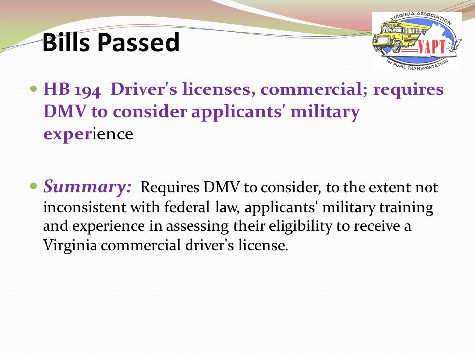 HB 194 Driver s licenses, commercial; requires DMV to consider applicants military experience Summary: Requires DMV to consider, to the extent not inconsistent with federal law, applicants military training and experience in assessing their eligibility to receive a Virginia commercial driver s license.