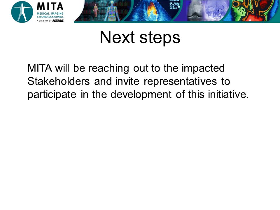 Next steps MITA will be reaching out to the impacted Stakeholders and invite representatives to participate in the development of this initiative.